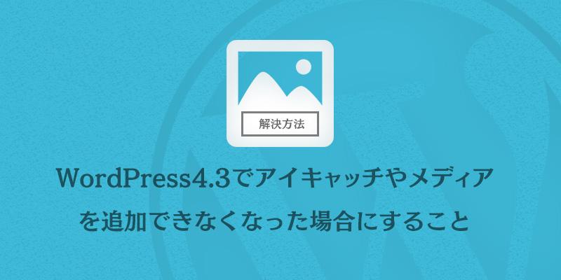 WordPress4.3でアイキャッチやメディア-を追加できなくなった場合にすること